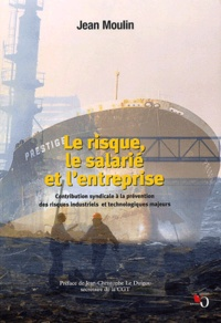 Jean Moulin - Le risque, le salarié et l'entreprise. - Contribution syndicale à le prévention des risques industriels et technologiques majeurs.
