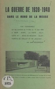 Jean Mourroux - La guerre de 1939-1940 dans le nord de la Meuse - Vue d'ensemble sur les combats du 10 mai au 10 juin 1940 à Inor, Soiry, La Ferté, Villy, Cote 311, Bois de Neudan, Olizy, forêts de Dieulet et de Jaulnay....