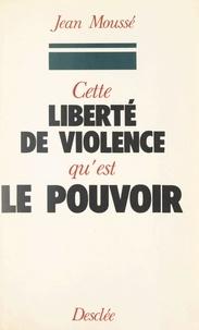 Jean Moussé et Roger Fauroux - Cette liberté de violence qu'est le pouvoir.