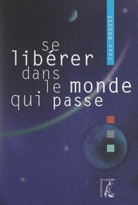 Jean Moussé - Se libérer dans le monde qui passe - Le réel, l'imaginaire et le sens.