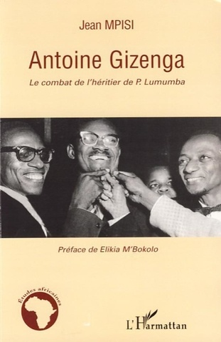 Jean Mpisi - Antoine Gizenga - Le combat de l'héritier de Lumumba.