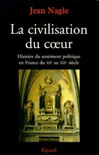 Jean Nagle - La Civilisation du coeur. - Histoire du sentiment politique en France du XIIème au XIXème siècle.
