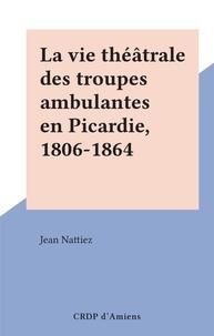 Jean Nattiez - La vie théâtrale des troupes ambulantes en Picardie, 1806-1864.