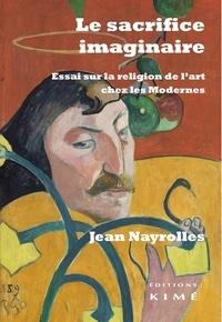 Jean Nayrolles - Le sacrifice imaginaire - Essai sur la religion de l'art chez les Modernes.