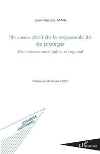 Jean-Nazaire Tama - Nouveau droit de la responsabilité de protéger - Droit international public et régional.