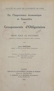 Jean Nettre et  Faculté de droit de l'Universi - De l'importance économique et financière des groupements d'obligataires - Thèse pour le Doctorat présentée et soutenue le 5 décembre 1934, à 2 heures.