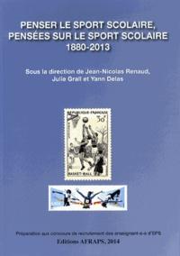Jean-Nicolas Renaud et Julie Grall - Penser le sport scolaire, pensées sur le sport scolaire (1880-2013).