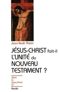 Jean-Noël Aletti - Jésus Jésus-Christ  : Jésus-Christ fait-il l'unité du Nouveau Testament ? - JJC 61.