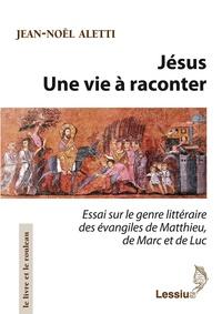 Jean-Noël Aletti - Jésus , une vie à raconter - Essai sur le genre littéraire des évangiles de Matthieu, de Marc et de Luc.
