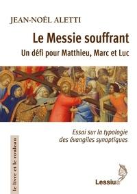 Jean-Noël Aletti - Le Messie souffrant, un défi pour Matthieu, Marc et Luc - Essai sur la typologie des évangiles synoptiques.