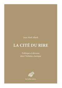 Jean-Noël Allard - La cité du rire - Politique et dérision dans l'Athènes classique.