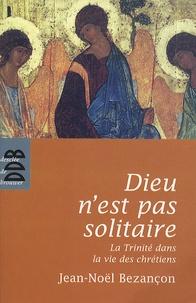 Jean-Noël Bezançon - Dieu n'est pas solitaire - La Trinité dans la vie des chrétiens.
