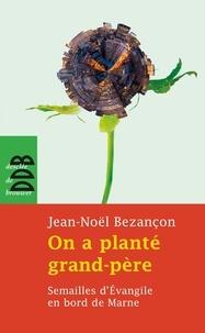 Jean-Noël Bezançon - On a planté grand-père - Semailles d'Evangile en bord de Marne.