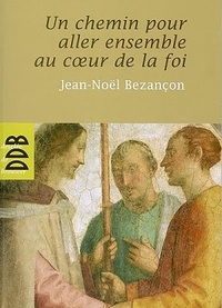 Jean-Noël Bezançon - Un chemin pour aller au coeur de la Foi (N ed).