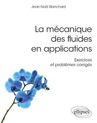 Jean-Noël Blanchard - La mécanique des fluides en applications - Exercices et problèmes corrigés.