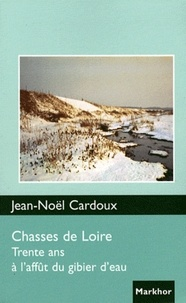 Jean-Noël Cardoux - Chasses de Loire - Trente ans à l'affût du gibier d'eau.