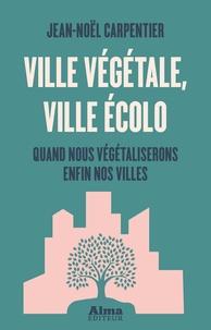 Jean-Noël Carpentier - Ville végétale, ville écolo - Quand nous végétaliserons enfin nos villes.