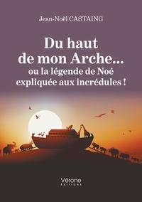 Jean noël Castaing - Du haut de mon Arche... ou la légende de Noé expliquée aux incrédules !.