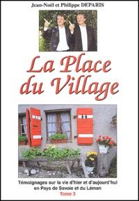 Jean-Noël Deparis et Philippe Deparis - La Place du Village - Tome 3, Témoignages sur la vie d'hier et d'aujourd'hui en Pays de Savoie et du Léman.