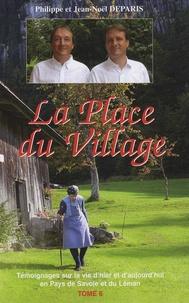 Jean-Noël Deparis et Philippe Deparis - La Place du village - Tome 6, Témoignages sur la vie d'hier et d'aujourd'hui en Pays de Savoie et du Léman.