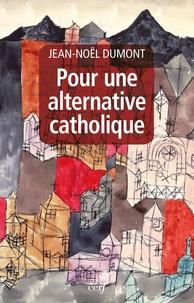 Jean-Noël Dumont - Pour une alternative catholique - Suivi de trois études sur Montalembert, Péguy, Cavanaugh.
