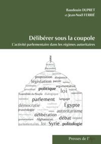 Jean-Noël Ferrié et Baudouin Dupret - Délibérer sous la coupole - L'activité parlementaire dans les régimes autoritaires.