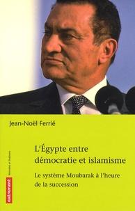Jean-Noël Ferrié - L'Egypte entre démocratie et islamisme - Le système Moubarak à l'heure de la succession.