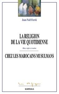 Jean-Noël Ferrié - La religion de la vie quotidienne chez les Marocains musulmans - Rites, règles et routine.