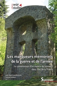 Jean-Noël Grandhomme et Laurent Jalabert - Les marqueurs mémoriels de la guerre et de l'armée - La construction d'un espace du souvenir dans l'Est de la France.
