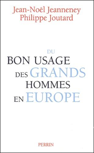 Jean-Noël Jeanneney et Philippe Joutard - Du bon usage des grands hommes en Europe.
