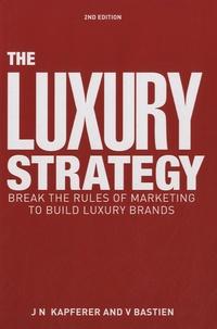 Jean-Noël Kapferer et Vincent Bastien - The Luxury Strategy - Break the Rules of Marketing to Build Luxury Brands.