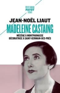Jean-Noël Liaut - Madeleine Castaing - Mécène à Montparnasse, décoratrice à Saint-Germain-des-Prés.