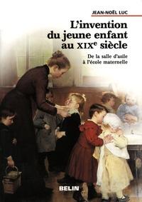 Jean-Noël Luc - L'invention du jeune enfant au XIXe siècle - De la salle d'asile à l'école maternelle.