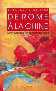 Jean-Noël Robert - De Rome à la Chine - Sur les routes de la Soie au temps des Césars.
