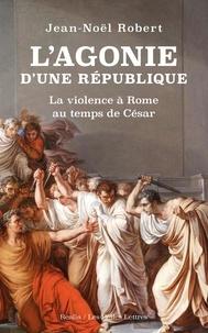Jean-Noël Robert - L'agonie d'une République - La violence à Rome au temps de César.