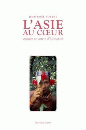Jean-Noël Robert - L'Asie au coeur - Voyages en quête d'humanité.