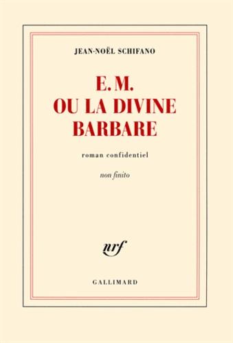 Jean-Noël Schifano - E.M. ou la divine barbare - roman confidentiel non finito.