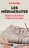 Jean Nouailhac - Les médiacrates, enquête sur une profession au-dessus de tout soupçon.