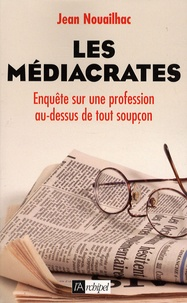 Jean Nouailhac - Les médiacrates - Enquête sur une profession au-dessus de tout soupçon.