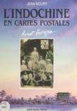 Jean Noury - L'Indochine en cartes postales - Avant l'ouragan : 1900-1920.