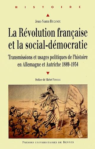 Jean-Numa Ducange - La Révolution française et la social-démocratie - Transmissions et usages politiques de l'histoire en Allemagne et Autriche (1889-1934).