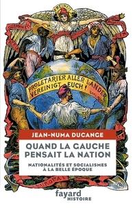 Jean-Numa Ducange - Quand la Gauche pensait la Nation - Nationalités et socialismes à la Belle-Époque.