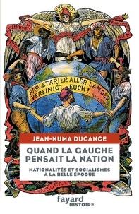 Jean-Numa Ducange - Quand la Gauche pensait la Nation - Nationalités et socialismes à la Belle Epoque.