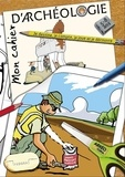 Jean-Olivier Gransard-Desmond - Mon cahier d'archéologie - Je dessine, je compte, je joue et je découvre.