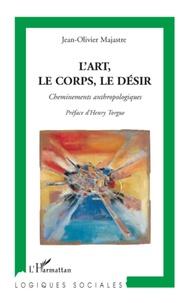 Jean-Olivier Majastre - L'art, le corps, le désir - Cheminements anthropologiques.