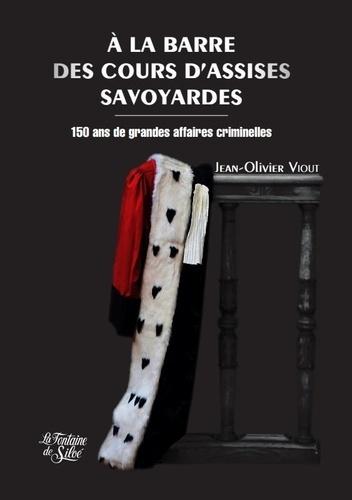 Jean-Olivier Viout - A la barre des cours d'assises savoyardes - 150 ans de grandes affaires criminelles.