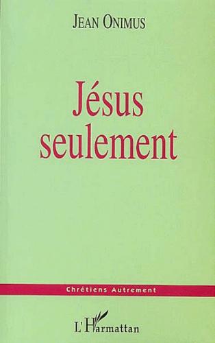 Jean Onimus - Jésus seulement.