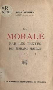 Jean Onimus - La morale par les textes des écrivains français - Choix de textes, thèmes de réflexion, sujets à développer, lectures sur quelques problèmes actuels de morale.