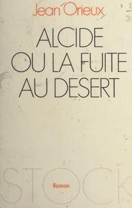 Jean Orieux - Alcide - Ou La fuite au désert.