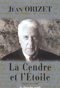 Jean Orizet - La Cendre et l'Etoile - Poèmes 1978-2004.